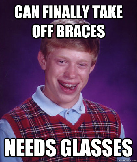 Can finally take off braces Needs glasses - Can finally take off braces Needs glasses  Bad Luck Brian