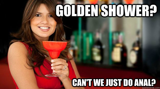 Golden shower? can't we just do anal?  Sheltered no more