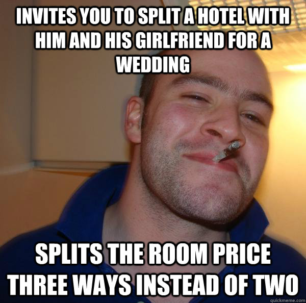 Invites you to split a hotel with him and his Girlfriend for a wedding Splits the room price three ways instead of two - Invites you to split a hotel with him and his Girlfriend for a wedding Splits the room price three ways instead of two  Misc