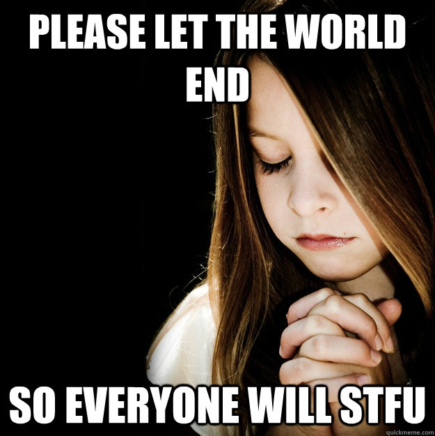 Please let the world end so everyone will stfu