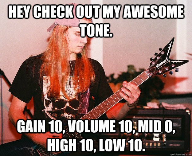 Hey check out my awesome tone. Gain 10, volume 10, mid 0, high 10, low 10.