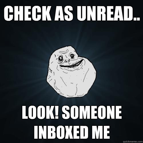 Check as unread.. look! someone inboxed me - Check as unread.. look! someone inboxed me  Forever Alone
