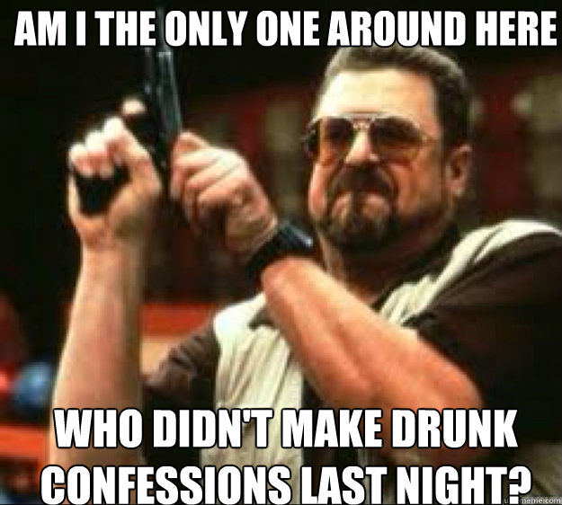 AM i the only one around here who didn't make drunk confessions last night? - AM i the only one around here who didn't make drunk confessions last night?  Angey Walter