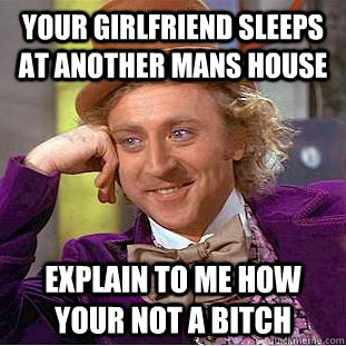 Your girlfriend sleeps at another mans house explain to me how your not a bitch - Your girlfriend sleeps at another mans house explain to me how your not a bitch  Condescending Wonka