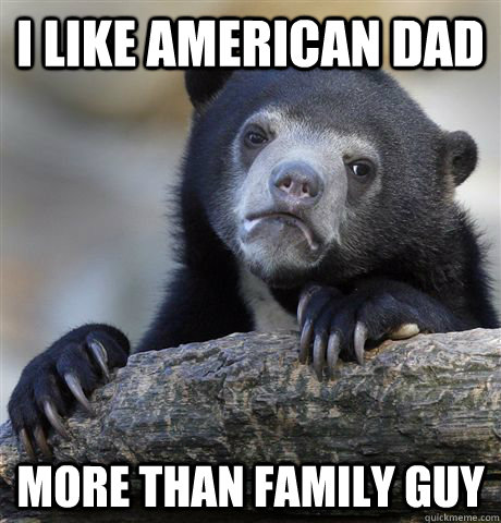 I like American Dad more than Family Guy - I like American Dad more than Family Guy  Confession Bear
