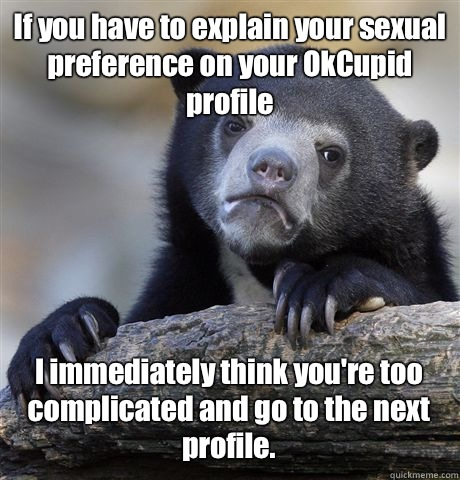 If you have to explain your sexual preference on your OkCupid profile I immediately think you're too complicated and go to the next profile. - If you have to explain your sexual preference on your OkCupid profile I immediately think you're too complicated and go to the next profile.  Confession Bear