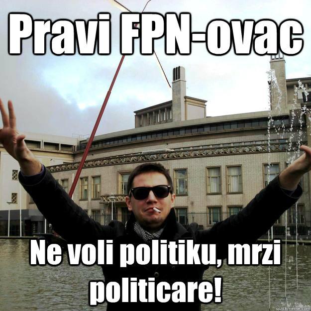 Pravi FPN-ovac Ne voli politiku, mrzi politicare!