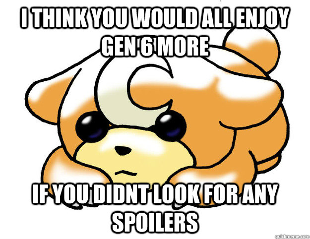 I think you would all enjoy gen 6 more if you didnt look for any spoilers  - I think you would all enjoy gen 6 more if you didnt look for any spoilers   Confession Teddiursa