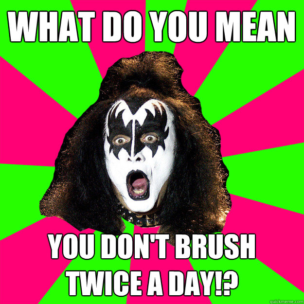 what do you mean you don't brush  twice a day!? - what do you mean you don't brush  twice a day!?  Shocked Gene Simmons