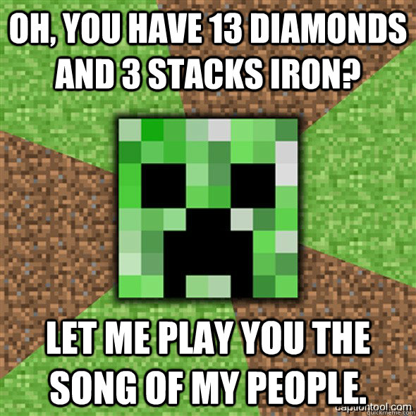 Oh, you have 13 diamonds and 3 stacks iron? Let me play you the song of my people.