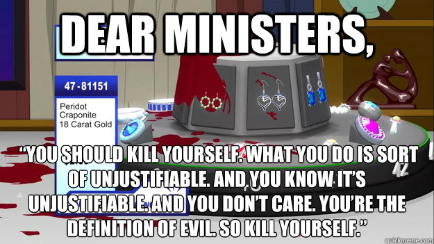 "Dear Ministers,  ""You should kill yourself. What you do is sort of unjustifiable. And you know it's unjustifiable. And you don't care. You're the definition of evil. So kill yourself."""