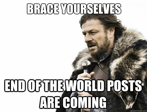 Brace yourselves End of the world posts are coming - Brace yourselves End of the world posts are coming  Misc