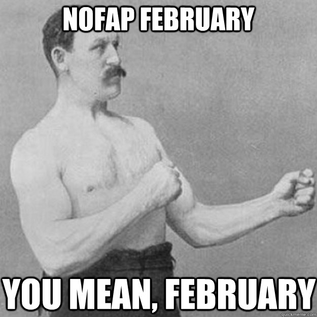NoFap February You mean, february - NoFap February You mean, february  overly manly man