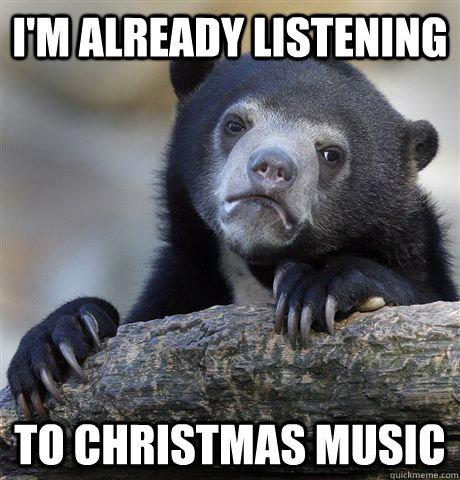 I'm already listening to christmas music - I'm already listening to christmas music  Confession Bear