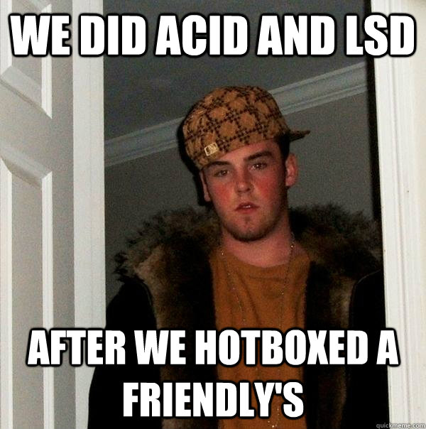 We did Acid AND LSD After we hotboxed a friendly's - We did Acid AND LSD After we hotboxed a friendly's  Scumbag Steve