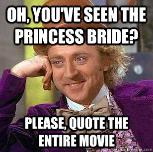 Oh, you've seen the Princess Bride? Please, quote the entire movie - Oh, you've seen the Princess Bride? Please, quote the entire movie  Condescending Wonka