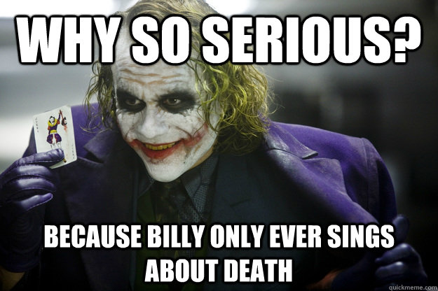 Why So Serious? Because Billy only ever sings about death