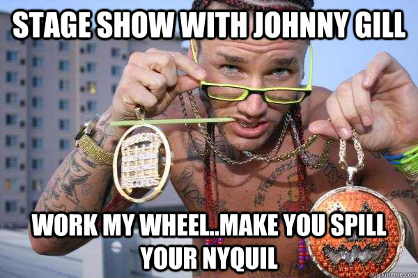 Stage show with Johnny Gill Work my wheel..make you spill your NyQuil