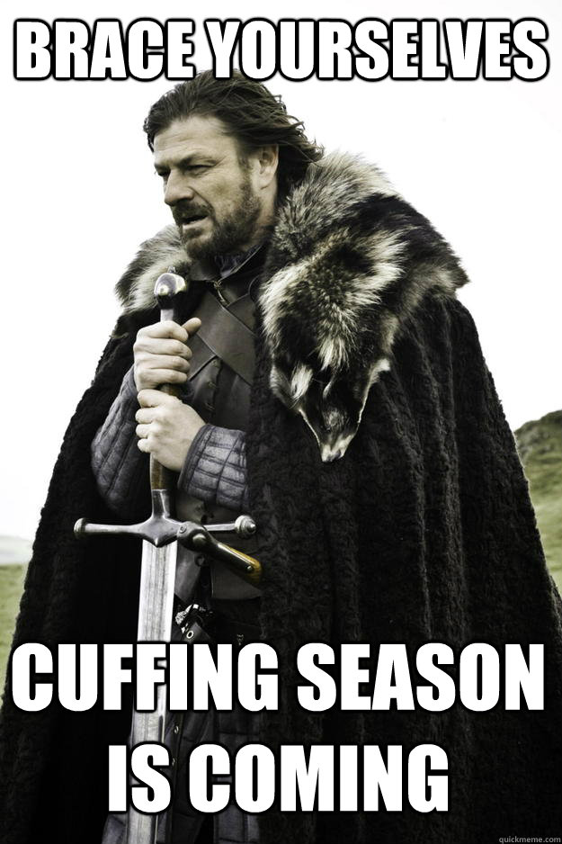 Brace Yourselves Cuffing Season Is Coming - Brace Yourselves Cuffing Season Is Coming  Winter is coming