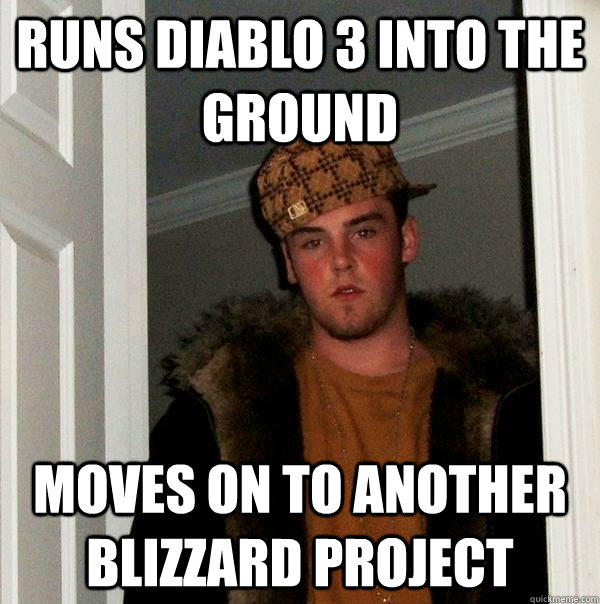 Runs Diablo 3 Into the Ground Moves on to another Blizzard Project - Runs Diablo 3 Into the Ground Moves on to another Blizzard Project  Scumbag Steve