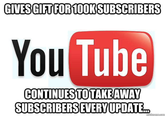 Gives gift for 100k Subscribers Continues to take away subscribers every update...