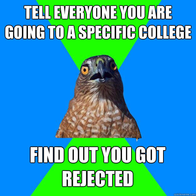 Tell everyone you are going to a specific college Find out you got rejected