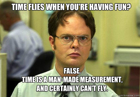 Time flies when you're having fun? FALSE.   TIME IS A MAN-MADE Measurement, AND CERTAINLY CAN'T FLY. - Time flies when you're having fun? FALSE.   TIME IS A MAN-MADE Measurement, AND CERTAINLY CAN'T FLY.  Schrute