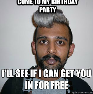Come to my birthday party i'll see if i can get you in for free