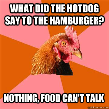 What did the hotdog say to the hamburger? Nothing, food can't talk  - What did the hotdog say to the hamburger? Nothing, food can't talk   Anti-Joke Chicken