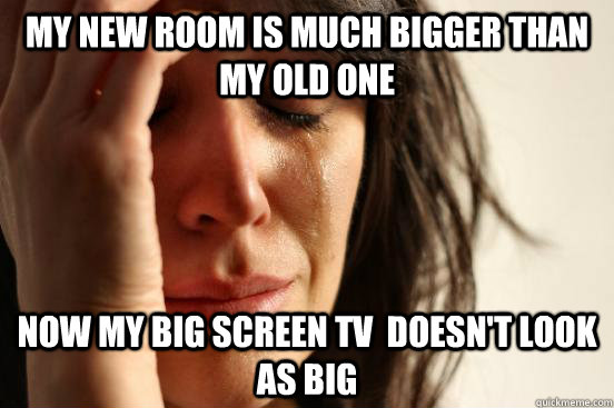 My new room is much bigger than my old one Now my big screen tv  doesn't look as big - My new room is much bigger than my old one Now my big screen tv  doesn't look as big  First World Problems