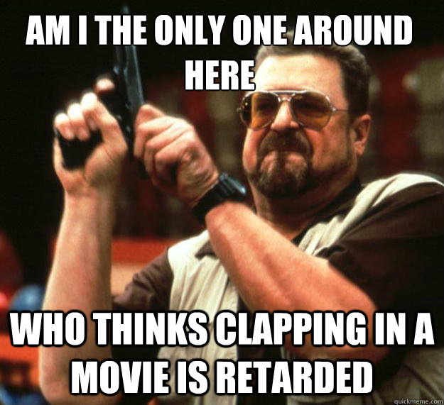 Am I the only one around here Who thinks clapping in a movie is retarded - Am I the only one around here Who thinks clapping in a movie is retarded  Walter