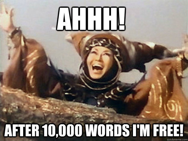 AHHH! AFTER 10,000 WORDS I'M FREE!