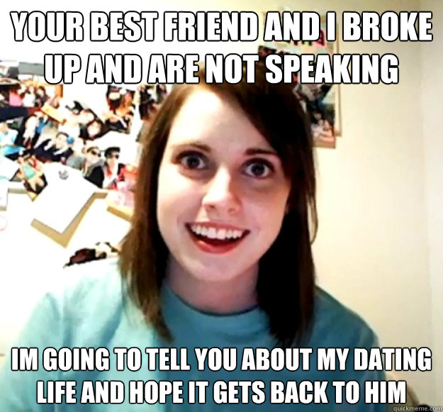 Your best friend and I broke up and are not speaking Im going to