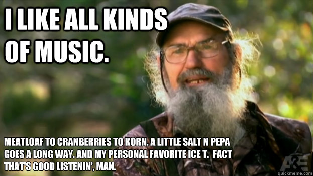 I like all kinds of music. Meatloaf to Cranberries to Korn. a little Salt N Pepa goes a long way. And my personal favorite Ice T.  fact That's good listenin', Man.
