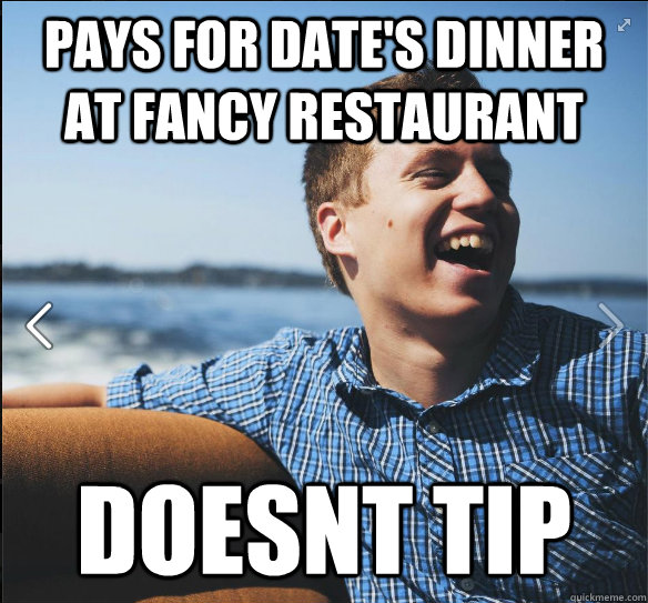 Pays for date's dinner at fancy restaurant  Doesnt tip