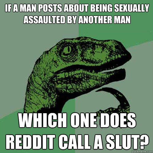 If a man posts about being sexually assaulted by another man Which one does reddit call a slut? - If a man posts about being sexually assaulted by another man Which one does reddit call a slut?  Philosoraptor