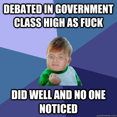Debated in government class high as fuck Did well and no one noticed - Debated in government class high as fuck Did well and no one noticed  10 Success Kid