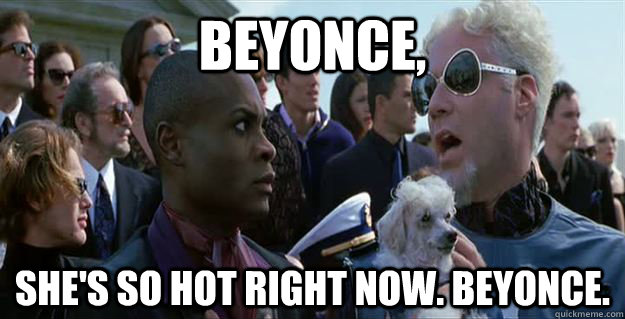 Beyonce, she's so hot right now. Beyonce.