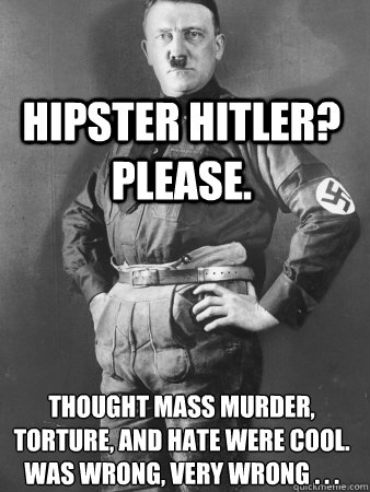 Hipster Hitler? please. thought mass murder, torture, and hate were cool. was wrong, very wrong . . .