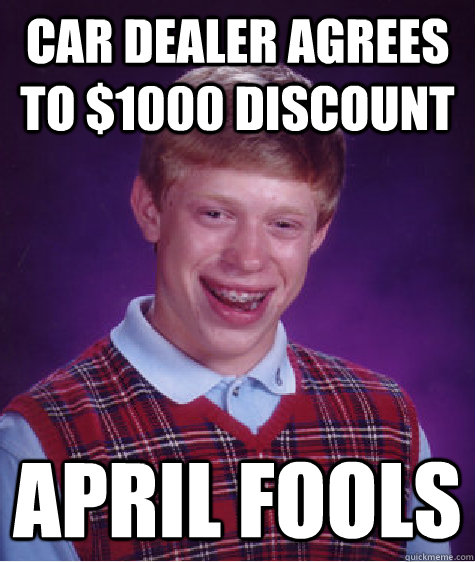 Car Dealer Agrees To 1000 Discount April Fools Bad Luck Brian