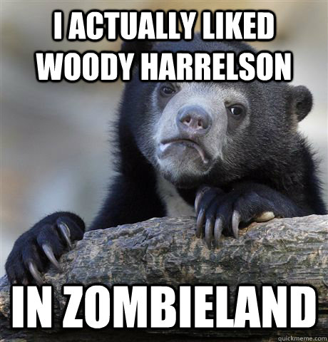 I actually liked Woody Harrelson in Zombieland - I actually liked Woody Harrelson in Zombieland  Confession Bear