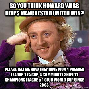 So you think Howard Webb helps Manchester United win? Please tell me how they have won 4 Premier League, 1 FA Cup, 4 Community Shield,1 Champions League & 1 Club World Cup since 2003. - So you think Howard Webb helps Manchester United win? Please tell me how they have won 4 Premier League, 1 FA Cup, 4 Community Shield,1 Champions League & 1 Club World Cup since 2003.  Condescending Wonka