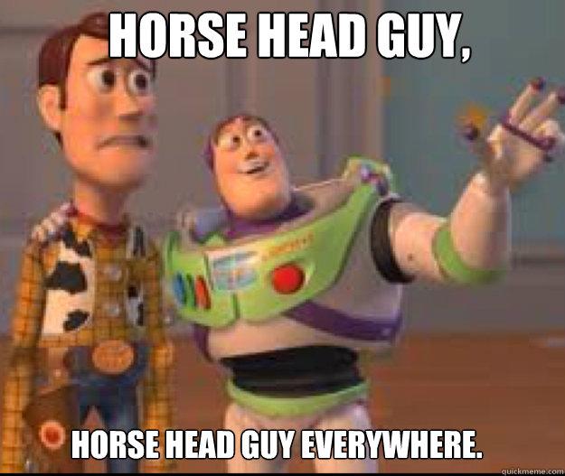 Horse Head Guy, Horse Head Guy Everywhere.
