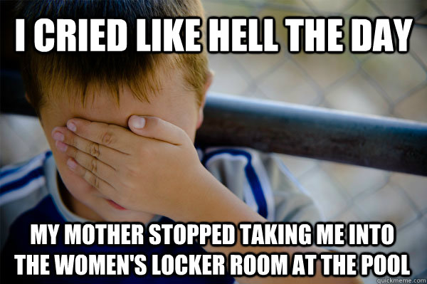 I cried like hell the day my mother stopped taking me into the women's locker room at the pool  Confession kid