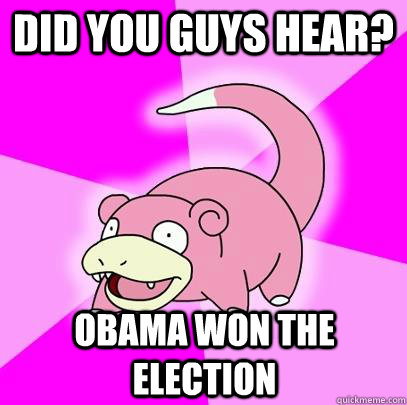 Did you guys hear? Obama won the election - Did you guys hear? Obama won the election  Slowpoke