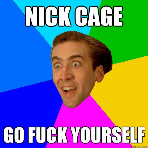 nick cage go fuck yourself  Nicolas Cage