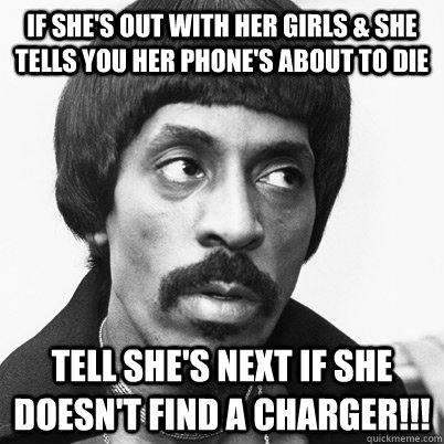 If she's out with her girls & she tells you her phone's about to die tell she's next if she doesn't find a charger!!!  Ike Turner