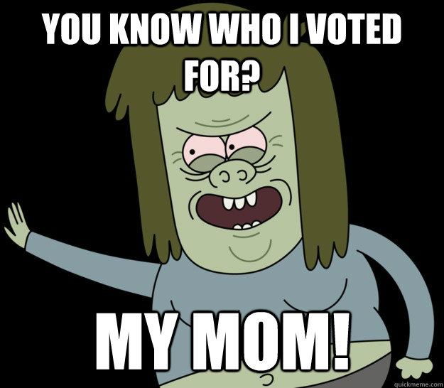 You know who I voted for? MY MOM! - You know who I voted for? MY MOM!  muscleman
