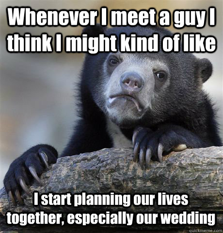 Whenever I meet a guy I think I might kind of like I start planning our lives together, especially our wedding - Whenever I meet a guy I think I might kind of like I start planning our lives together, especially our wedding  Confession Bear