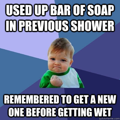 Used up bar of soap in previous shower Remembered to get a new one before getting wet - Used up bar of soap in previous shower Remembered to get a new one before getting wet  Success Kid